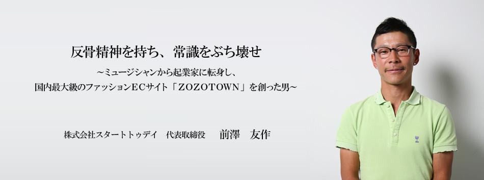 株式会社スタートトゥデイ 代表取締役 前澤 友作  国内最大級のファッションECサイト「ZOZO